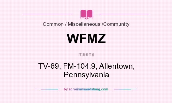 What does WFMZ mean? It stands for TV-69, FM-104.9, Allentown, Pennsylvania