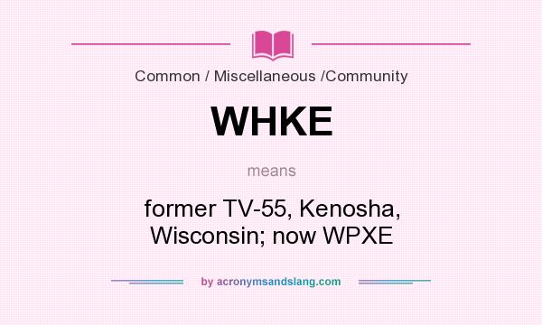 What does WHKE mean? It stands for former TV-55, Kenosha, Wisconsin; now WPXE