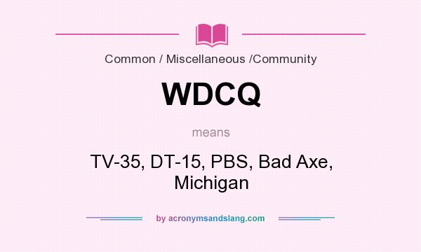 What does WDCQ mean? It stands for TV-35, DT-15, PBS, Bad Axe, Michigan