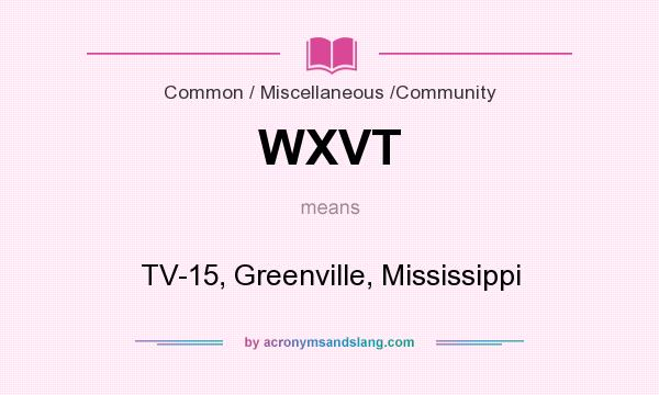 What does WXVT mean? It stands for TV-15, Greenville, Mississippi