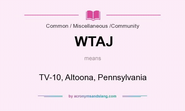 What does WTAJ mean? It stands for TV-10, Altoona, Pennsylvania