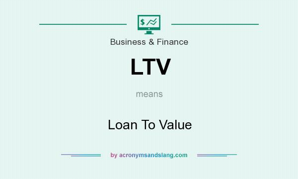 What does LTV mean? It stands for Loan To Value