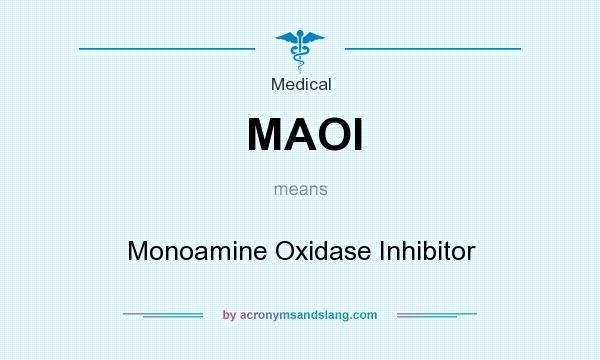 What does MAOI mean? It stands for Monoamine Oxidase Inhibitor