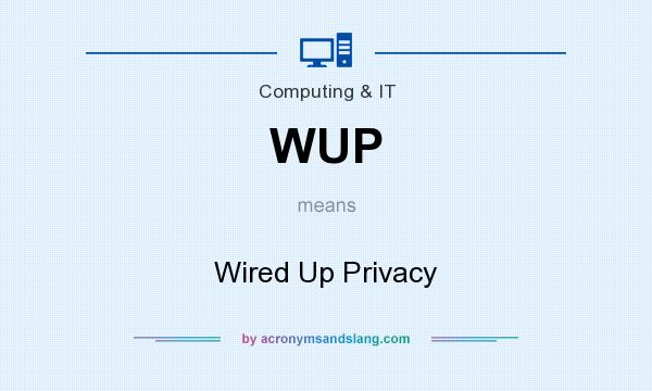 What does WUP mean? It stands for Wired Up Privacy