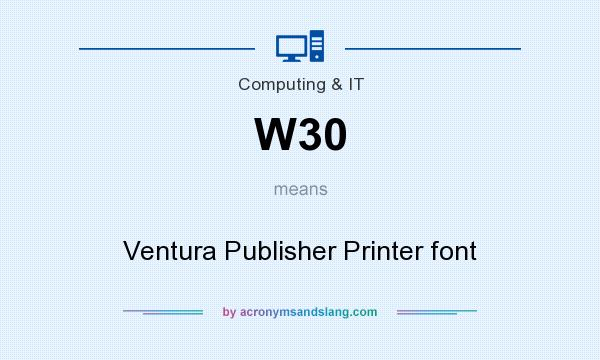 What does W30 mean? It stands for Ventura Publisher Printer font