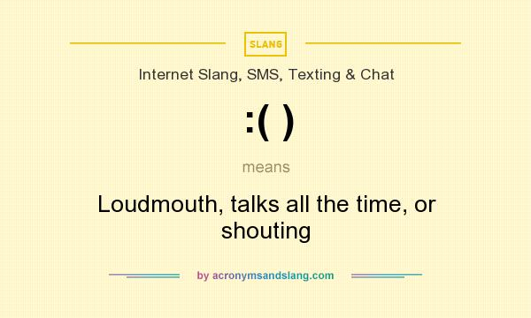 What does :( ) mean? It stands for Loudmouth, talks all the time, or shouting