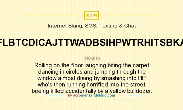What does ROTFLBTCDICAJTTWADBSIHPWTRHITSBKABAYB mean? It stands for Rolling on the floor laughing biting the carpet dancing in circles and jumping through the window almost dieing by smashing into HP who`s then running horrified into the street beeing killed accidentally by a yellow bulldozer.
