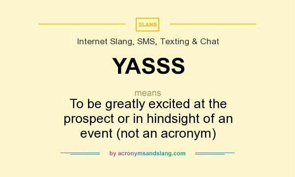 What does YASSS mean? It stands for To be greatly excited at the prospect or in hindsight of an event (not an acronym)