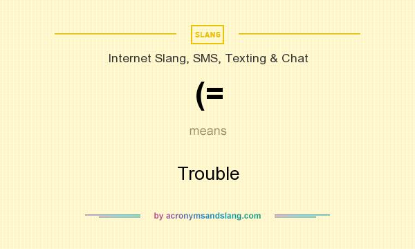 What does (= mean? It stands for Trouble