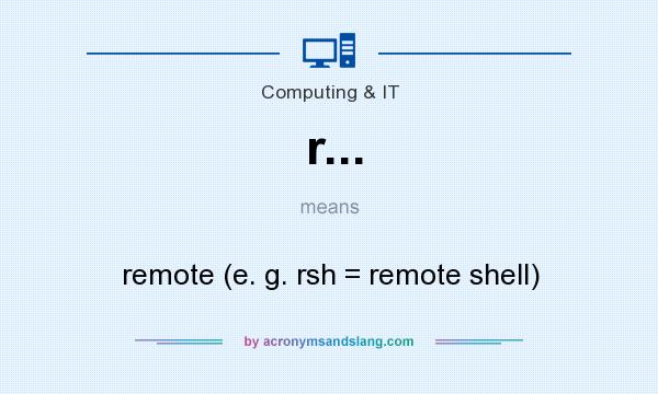 What does r... mean? It stands for remote (e. g. rsh = remote shell)