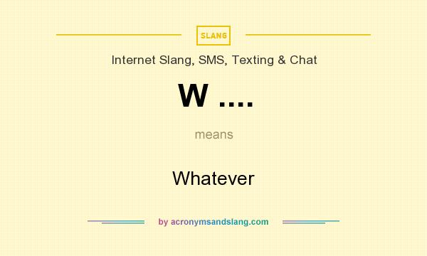What does W .... mean? It stands for Whatever