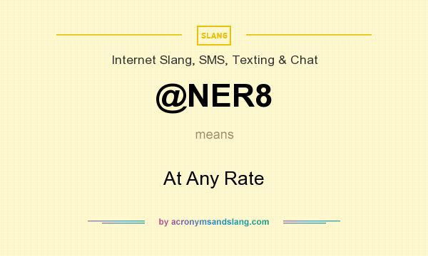 What does @NER8 mean? It stands for At Any Rate