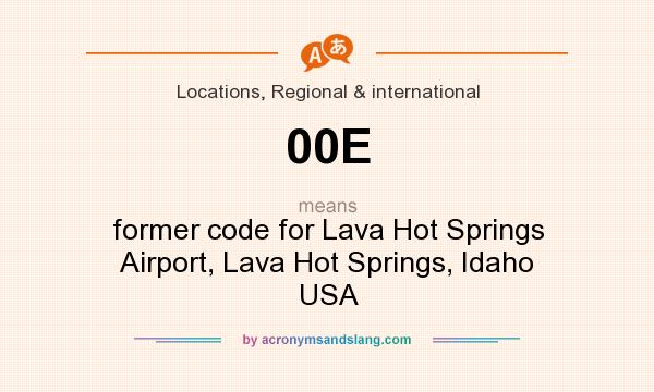 What does 00E mean? It stands for former code for Lava Hot Springs Airport, Lava Hot Springs, Idaho USA