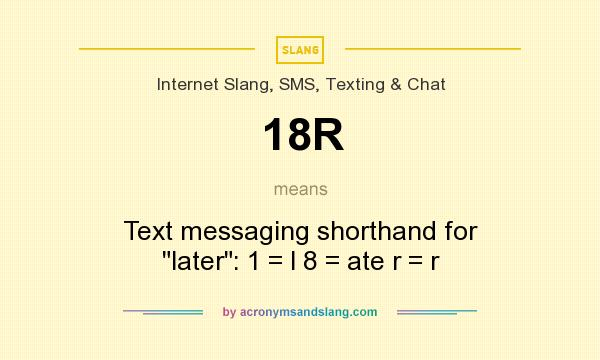 What does 18R mean? It stands for Text messaging shorthand for later: 1 = l 8 = ate r = r
