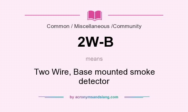 What does 2W-B mean? It stands for Two Wire, Base mounted smoke detector