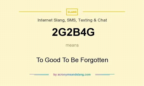 What does 2G2B4G mean? It stands for To Good To Be Forgotten