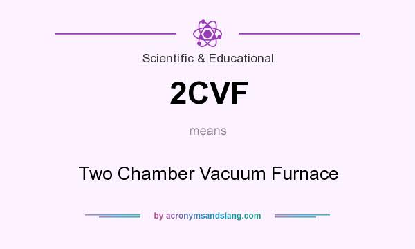 What does 2CVF mean? It stands for Two Chamber Vacuum Furnace