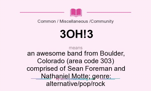 What does 3OH!3 mean? It stands for an awesome band from Boulder, Colorado (area code 303) comprised of Sean Foreman and Nathaniel Motte; genre: alternative/pop/rock