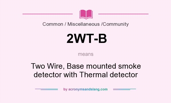 What does 2WT-B mean? It stands for Two Wire, Base mounted smoke detector with Thermal detector