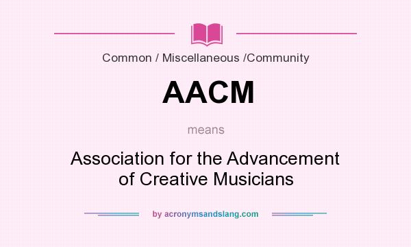 What does AACM mean? It stands for Association for the Advancement of Creative Musicians