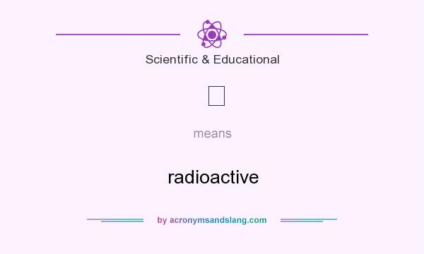 What does ☢ mean? It stands for radioactive