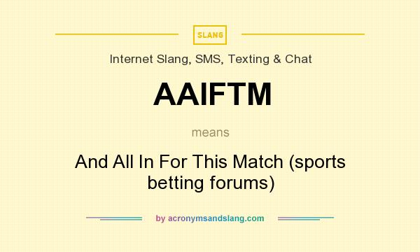What does AAIFTM mean? It stands for And All In For This Match (sports betting forums)