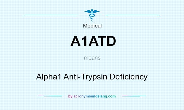 What does A1ATD mean? It stands for Alpha1 Anti-Trypsin Deficiency