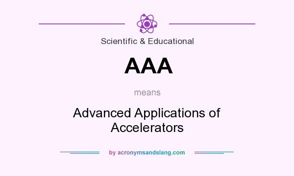 What does AAA mean? It stands for Advanced Applications of Accelerators