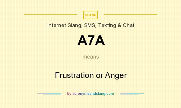 What does A7A mean? It stands for Frustration or Anger
