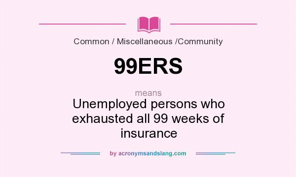 What does 99ERS mean? It stands for Unemployed persons who exhausted all 99 weeks of insurance