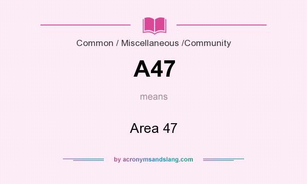 What does A47 mean? It stands for Area 47
