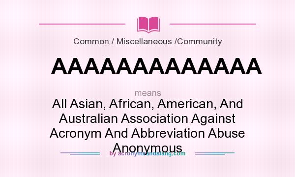 What does AAAAAAAAAAAAA mean? It stands for All Asian, African, American, And Australian Association Against Acronym And Abbreviation Abuse Anonymous