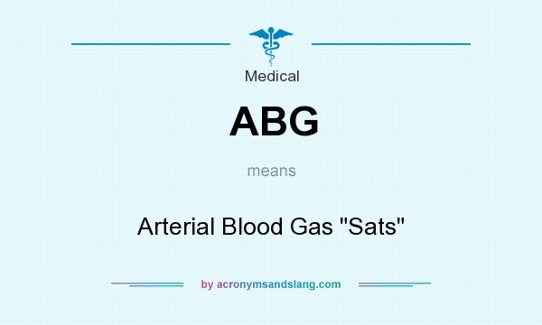 What does ABG mean? It stands for Arterial Blood Gas Sats