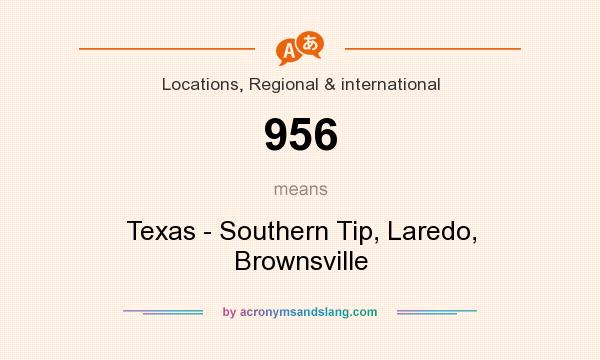 What does 956 mean? It stands for Texas - Southern Tip, Laredo, Brownsville