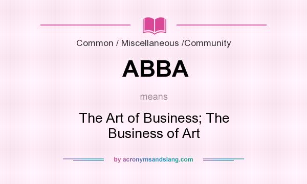 What does ABBA mean? It stands for The Art of Business; The Business of Art