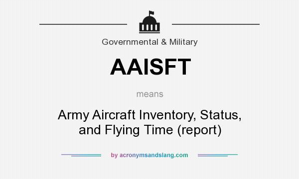 What does AAISFT mean? It stands for Army Aircraft Inventory, Status, and Flying Time (report)