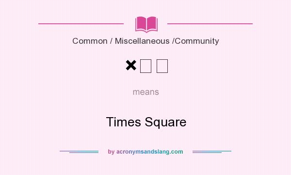 What does ×☐€ mean? It stands for Times Square