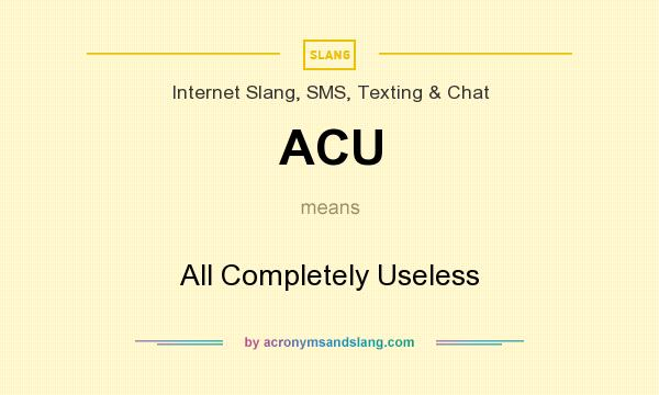 What does ACU mean? It stands for All Completely Useless