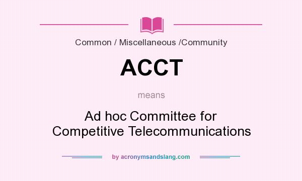 What does ACCT mean? It stands for Ad hoc Committee for Competitive Telecommunications