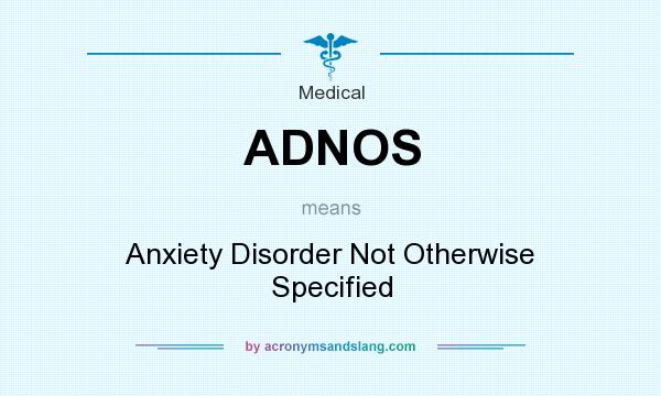 What does ADNOS mean? It stands for Anxiety Disorder Not Otherwise Specified