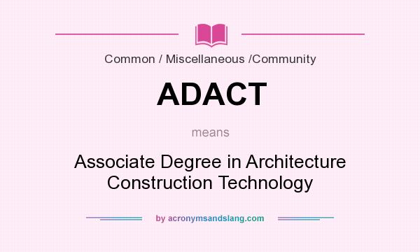 ADACT Associate Degree In Architecture Construction Technology In Common /  Miscellaneous / Community By AcronymsAndSlang.
