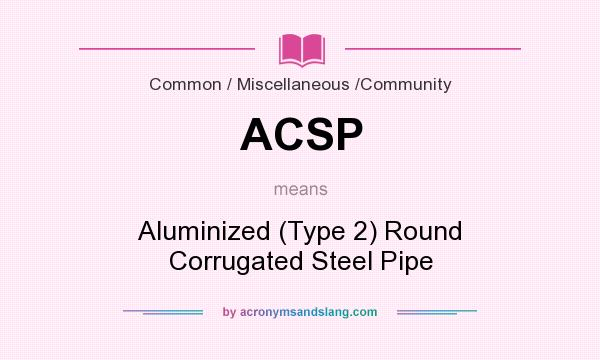 What does ACSP mean? It stands for Aluminized (Type 2) Round Corrugated Steel Pipe
