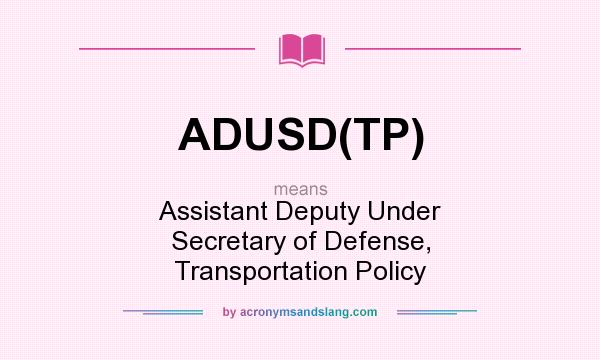What does ADUSD(TP) mean? It stands for Assistant Deputy Under Secretary of Defense, Transportation Policy