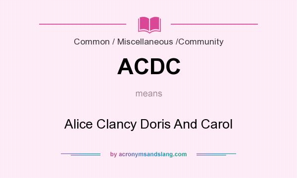 What does ACDC mean? It stands for Alice Clancy Doris And Carol