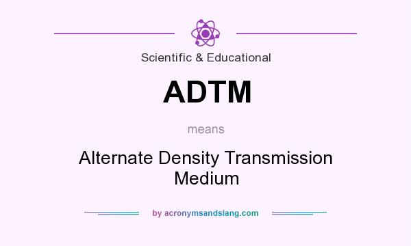 What does ADTM mean? It stands for Alternate Density Transmission Medium