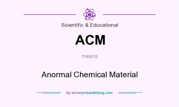 What does ACM mean? It stands for Anormal Chemical Material