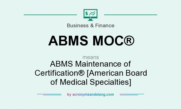 What does ABMS MOC® mean? It stands for ABMS Maintenance of Certification® [American Board of Medical Specialties]