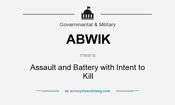 What does ABWIK mean? It stands for Assault and Battery with Intent to Kill