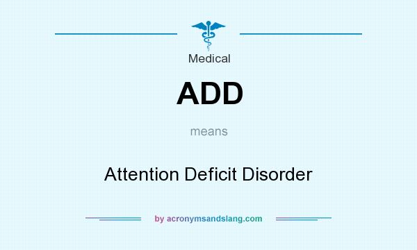 What does ADD mean? It stands for Attention Deficit Disorder