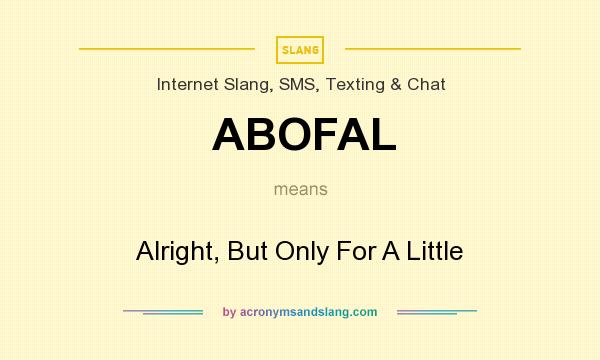 What does ABOFAL mean? It stands for Alright, But Only For A Little